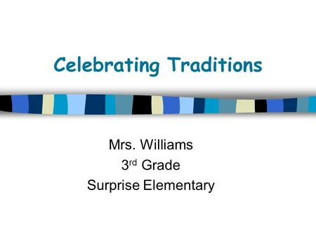 Celebrating Traditions Mrs. Williams 3 rd Grade Surprise Elementary.