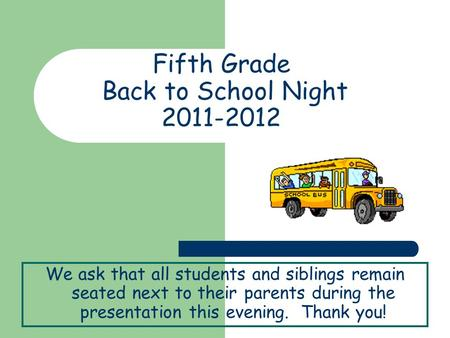 Fifth Grade Back to School Night 2011-2012 We ask that all students and siblings remain seated next to their parents during the presentation this evening.