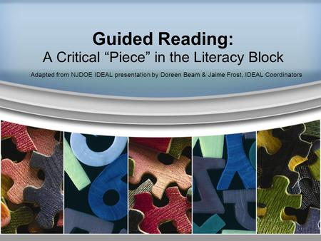 "Guided Reading: A Critical ""Piece"" in the Literacy Block Adapted from NJDOE IDEAL presentation by Doreen Beam & Jaime Frost, IDEAL Coordinators."