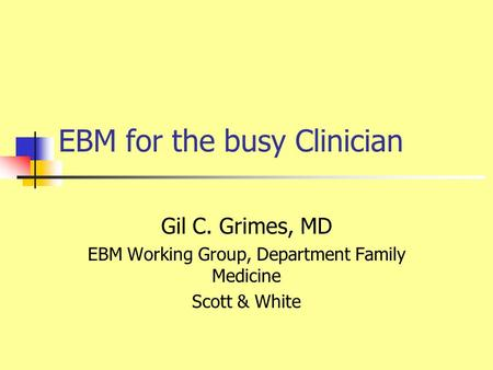 EBM for the busy Clinician Gil C. Grimes, MD EBM Working Group, Department Family Medicine Scott & White.
