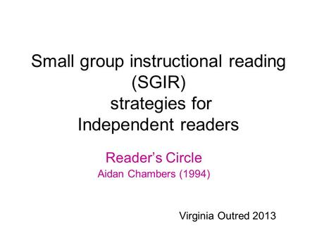Small group instructional reading (SGIR) strategies for Independent readers Reader's Circle Aidan Chambers (1994) Virginia Outred 2013.