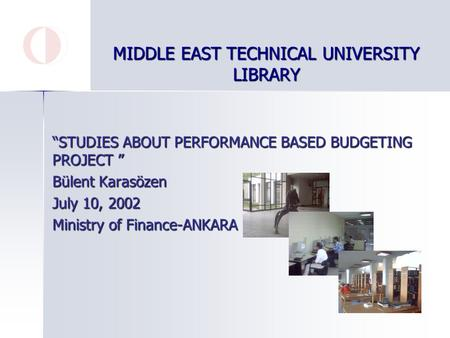 "MIDDLE EAST TECHNICAL UNIVERSITY LIBRARY ""STUDIES ABOUT PERFORMANCE BASED BUDGETING PROJECT "" Bülent Karasözen July 10, 2002 Ministry of Finance-ANKARA."