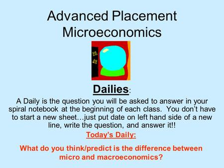 Advanced Placement Microeconomics Dailies : A Daily is the question you will be asked to answer in your spiral notebook at the beginning of each class.