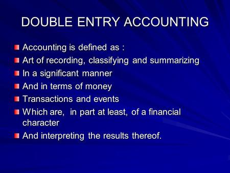 DOUBLE ENTRY ACCOUNTING Accounting is defined as : Art of recording, classifying and summarizing In a significant manner And in terms of money Transactions.