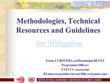 1 Methodologies, Technical Resources and Guidelines for Mitigation Festus LUBOYERA and Dominique REVET Programme Officers UNFCCC secretariat