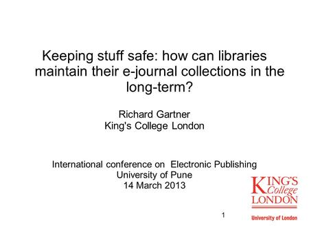 1 Keeping stuff safe: how can libraries maintain their e-journal collections in the long-term? Richard Gartner King's College London International conference.