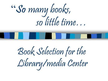 """ So many books, so little time… Book Selection for the Library/media Center."
