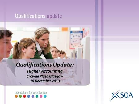 Qualifications Update: Higher Accounting Crowne Plaza Glasgow 10 December 2013 Qualifications Update: Higher Accounting Crowne Plaza Glasgow 10 December.