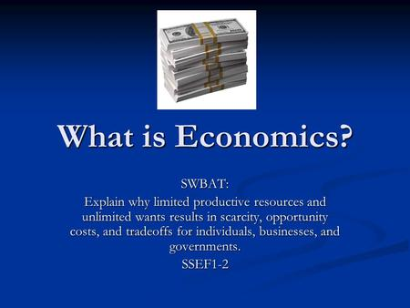What is Economics? SWBAT: Explain why limited productive resources and unlimited wants results in scarcity, opportunity costs, and tradeoffs for individuals,