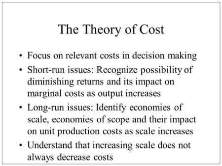 The Theory of Cost Focus on relevant costs in decision making Short-run issues: Recognize possibility of diminishing returns and its impact on marginal.