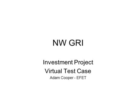 NW GRI Investment Project Virtual Test Case Adam Cooper - EFET.