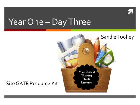  Year One – Day Three Sandie Toohey Site GATE Resource Kit.