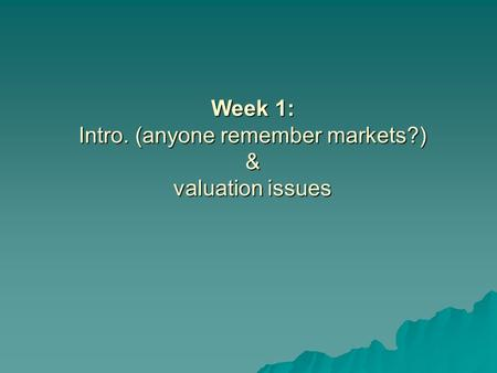 Week 1: Intro. (anyone remember markets?) & valuation issues.