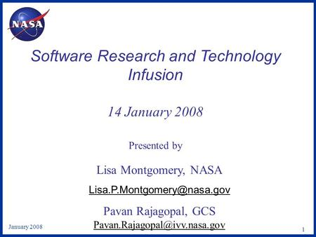 January 2008 1 Software Research and Technology Infusion 14 January 2008 Presented by Lisa Montgomery, NASA Pavan Rajagopal,