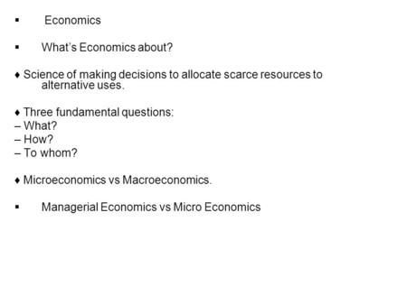  Economics  What's Economics about? ♦ Science of making decisions to allocate scarce resources to alternative uses. ♦ Three fundamental questions: –