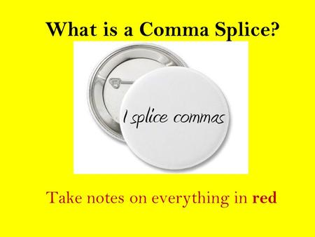 What is a Comma Splice? Take notes on everything in red.