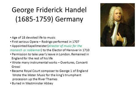 George Friderick Handel (1685-1759) Germany Age of 18 devoted life to music First serious Opera – Rodrigo performed in 1707 Appointed Kapellmeister (director.