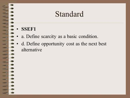 Standard SSEF1 a. Define scarcity as a basic condition. d. Define opportunity cost as the next best alternative.