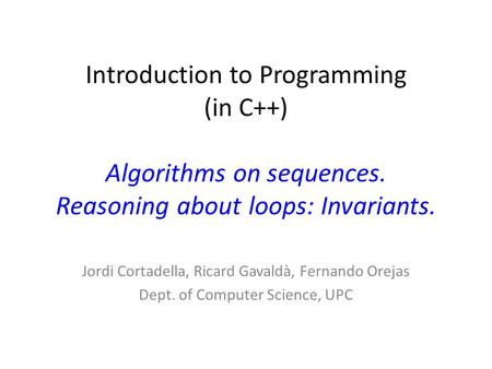 Introduction to Programming (in C++) Algorithms on sequences. Reasoning about loops: Invariants. Jordi Cortadella, Ricard Gavaldà, Fernando Orejas Dept.