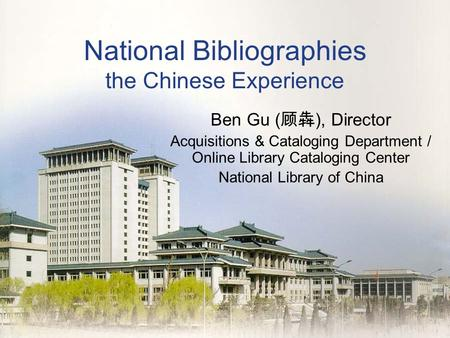 National Bibliographies the Chinese Experience Ben Gu ( 顾犇 ), Director Acquisitions & Cataloging Department / Online Library Cataloging Center National.