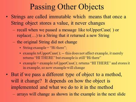 Passing Other Objects Strings are called immutable which means that once a String object stores a value, it never changes –recall when we passed a message.