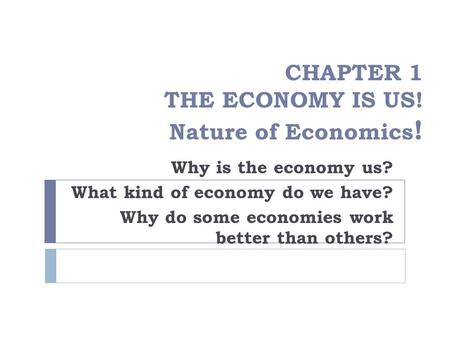 CHAPTER 1 THE ECONOMY IS US! Nature of Economics ! Why is the economy us? What kind of economy do we have? Why do some economies work better than others?