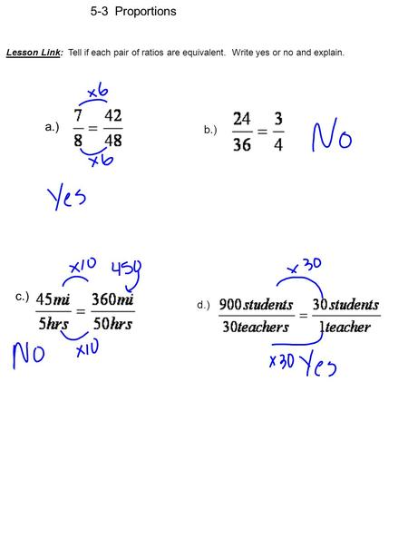 5-3 Proportions Lesson Link: Tell if each pair of ratios are equivalent. Write yes or no and explain. a.) b.) c.) d.)