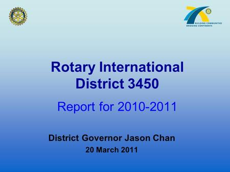 Rotary International District 3450 Report for 2010-2011 District Governor Jason Chan 20 March 2011.