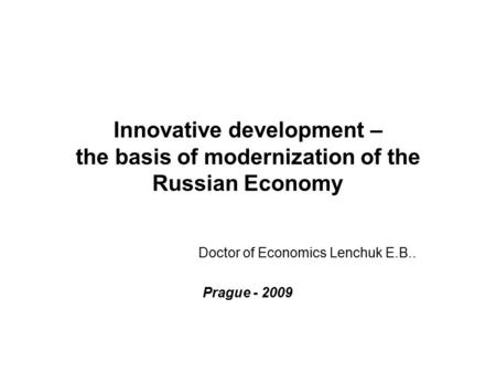 Innovative development – the basis of modernization of the Russian Economy Doctor of Economics Lenchuk E.B.. Prague - 2009.