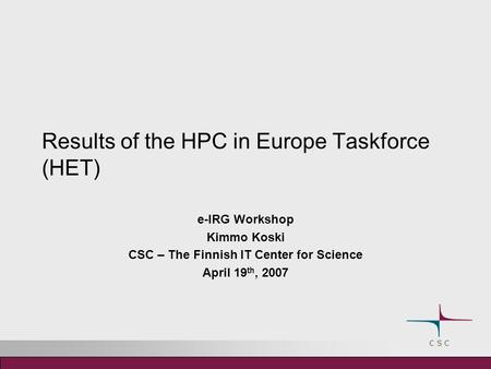 Results of the HPC in Europe Taskforce (HET) e-IRG Workshop Kimmo Koski CSC – The Finnish IT Center for Science April 19 th, 2007.