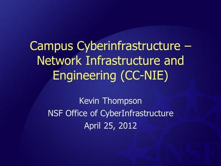 Campus Cyberinfrastructure – Network Infrastructure and Engineering (CC-NIE) Kevin Thompson NSF Office of CyberInfrastructure April 25, 2012.