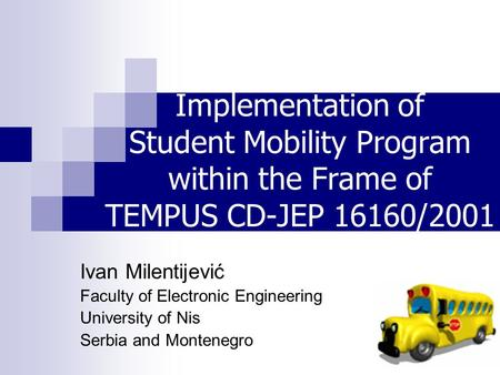 Implementation of Student Mobility Program within the Frame of TEMPUS CD-JEP 16160/2001 Project Ivan Milentijević Faculty of Electronic Engineering University.