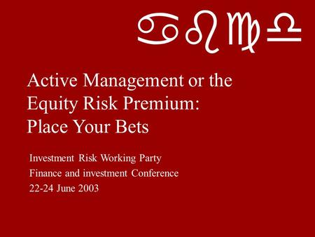 Abcd Active Management or the Equity Risk Premium: Place Your Bets Investment Risk Working Party Finance and investment Conference 22-24 June 2003.