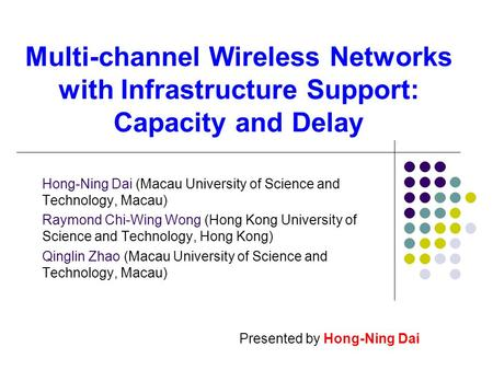 Multi-channel Wireless Networks with Infrastructure Support: Capacity and Delay Hong-Ning Dai (Macau University of Science and Technology, Macau) Raymond.