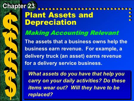 Plant Assets and Depreciation Making Accounting Relevant The assets that a business owns help the business earn revenue. For example, a delivery truck.
