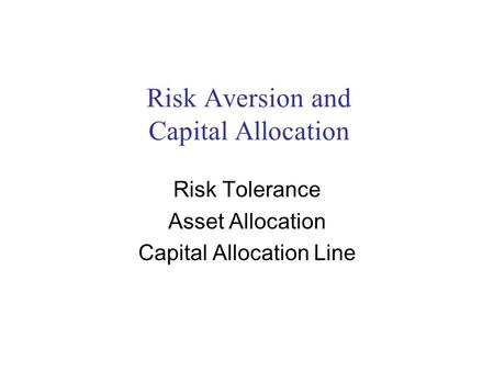 Risk Aversion and Capital Allocation Risk Tolerance Asset Allocation Capital Allocation Line.