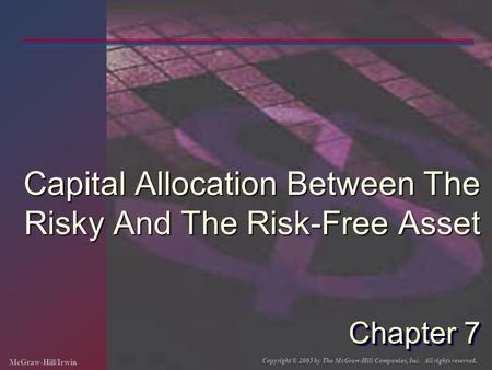 McGraw-Hill/Irwin Copyright © 2005 by The McGraw-Hill Companies, Inc. All rights reserved. Chapter 7 Capital Allocation Between The Risky And The Risk-Free.