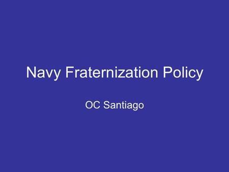 Navy Fraternization Policy OC Santiago. Official Policy Personal relationships between officer and enlisted members that are unduly familiar and that.