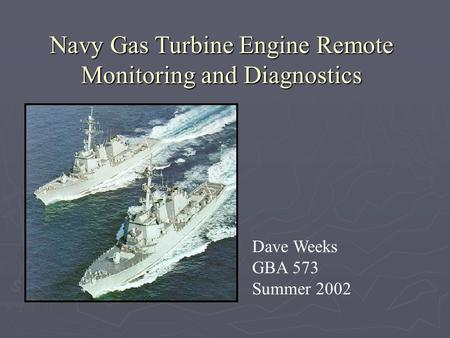 Navy Gas Turbine Engine Remote Monitoring and Diagnostics Dave Weeks GBA 573 Summer 2002.
