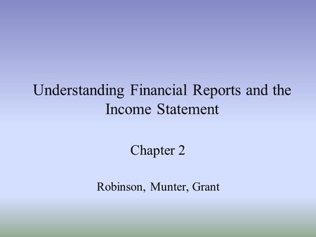 Understanding Financial Reports and the Income Statement Chapter 2 Robinson, Munter, Grant.