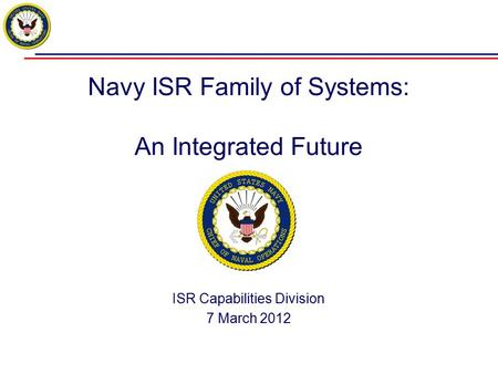 Navy ISR Family of Systems: An Integrated Future ISR Capabilities Division 7 March 2012.