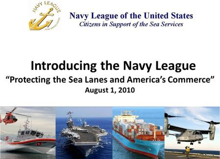"Introducing the Navy League ""Protecting the Sea Lanes and America's Commerce"" August 1, 2010."