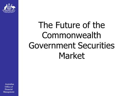 Australian Office of Financial Management The Future of the Commonwealth Government Securities Market.