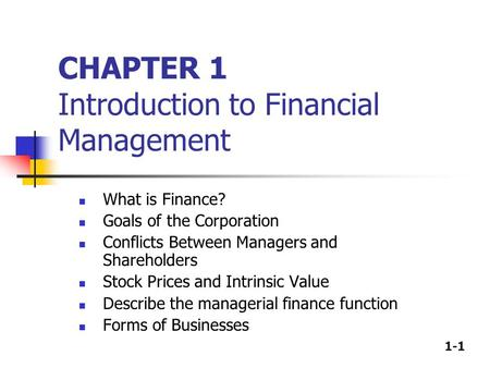 1-1 CHAPTER 1 Introduction to Financial Management What is Finance? Goals of the Corporation Conflicts Between Managers and Shareholders Stock Prices and.
