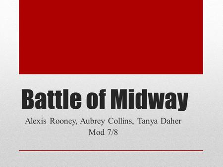 Battle of Midway Alexis Rooney, Aubrey Collins, Tanya Daher Mod 7/8.