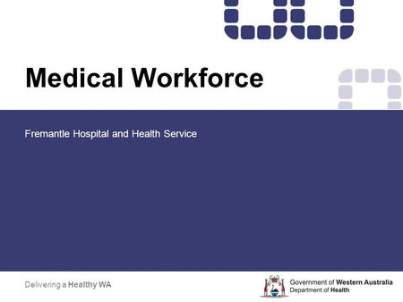 Medical Workforce Fremantle Hospital and Health Service Delivering a Healthy WA.