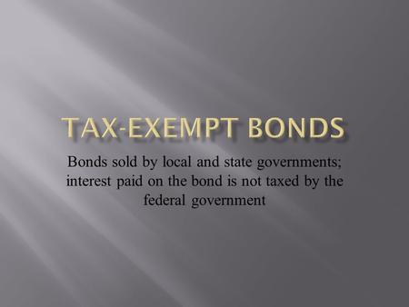 Bonds sold by local and state governments; interest paid on the bond is not taxed by the federal government.