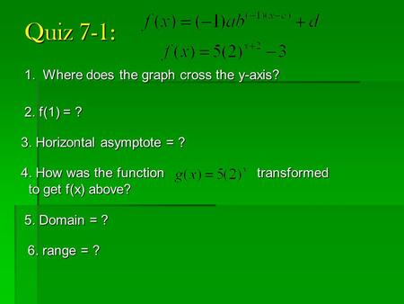 Quiz 7-1: 1. Where does the graph cross the y-axis? 2. f(1) = ? 3. Horizontal asymptote = ? 4. How was the function transformed to get f(x) above? to get.