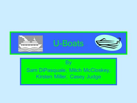 U-Boats By Sam DiPasquale, Mitch McCloskey, Kirsten Miller, Casey Judge.