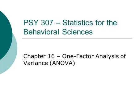 PSY 307 – Statistics for the Behavioral Sciences Chapter 16 – One-Factor Analysis of Variance (ANOVA)